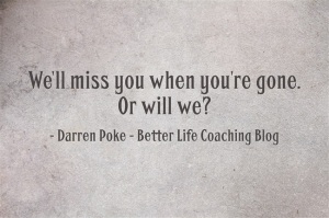 Well Miss You When Youre Gone Better Life Coaching Blog